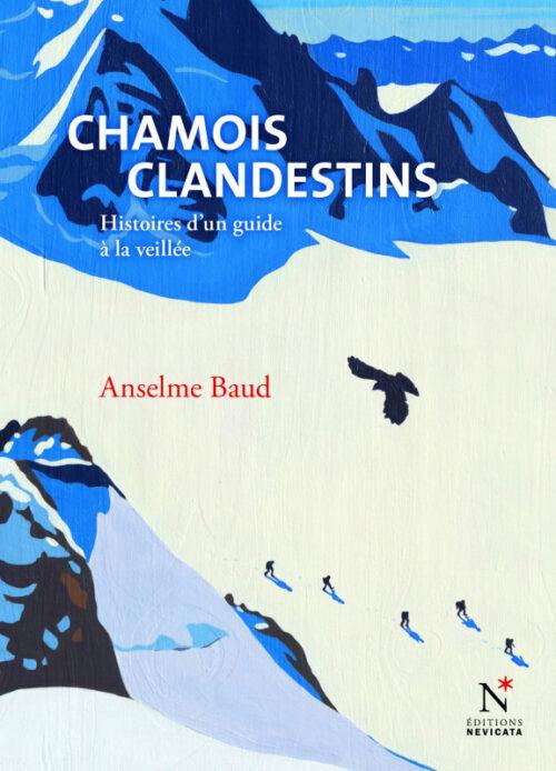 CHAMOIS CLANDESTINS, Bonheurs et frayeurs d'un guide de montagne